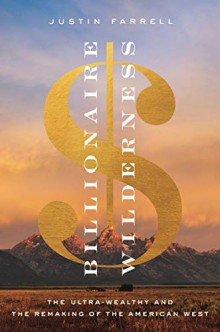 Billionaire Wilderness: The Ultra-Wealthy and the Remaking of the American West