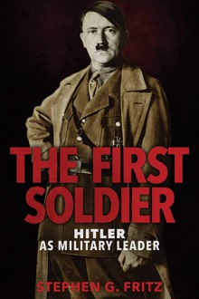 The First Soldier: Hitler as a Military Leader