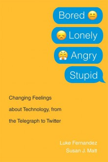 Bored, Lonely, Angry, Stupid: Changing Feelings about Technology, from the Telegraph to Twitter